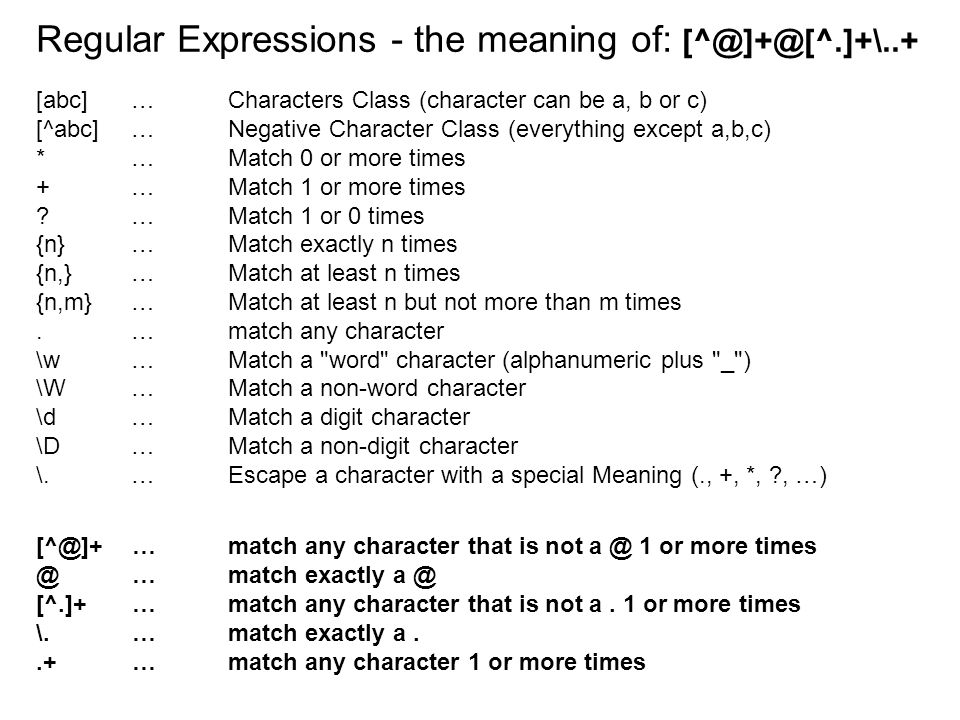 Regular Expressions - the meaning of: [^@]+@[^.]+\..+ [abc]…Characters Class (character can be a, b or c) [^abc]…Negative Character Class (everything except a,b,c) *…Match 0 or more times +…Match 1 or more times …Match 1 or 0 times {n}…Match exactly n times {n,}…Match at least n times {n,m}…Match at least n but not more than m times.…match any character \w …Match a word character (alphanumeric plus _ ) \W …Match a non-word character \d …Match a digit character \D …Match a non-digit character \.…Escape a character with a special Meaning (., +, *, , …) [^@]+…match any character that is not a @ 1 or more times @…match exactly a @ [^.]+…match any character that is not a.