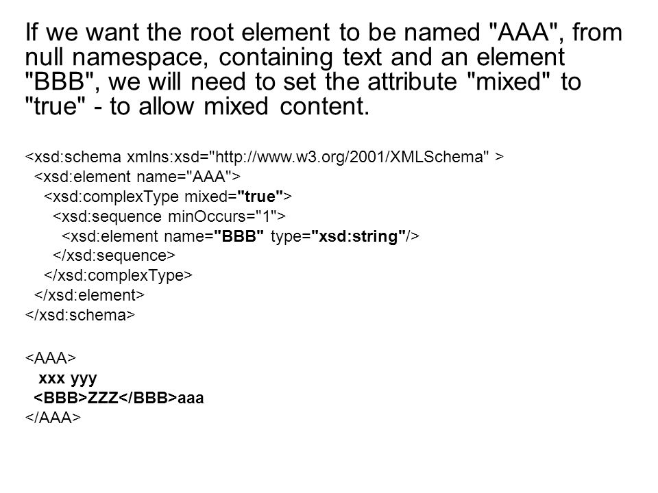 If we want the root element to be named AAA , from null namespace, containing text and an element BBB , we will need to set the attribute mixed to true - to allow mixed content.
