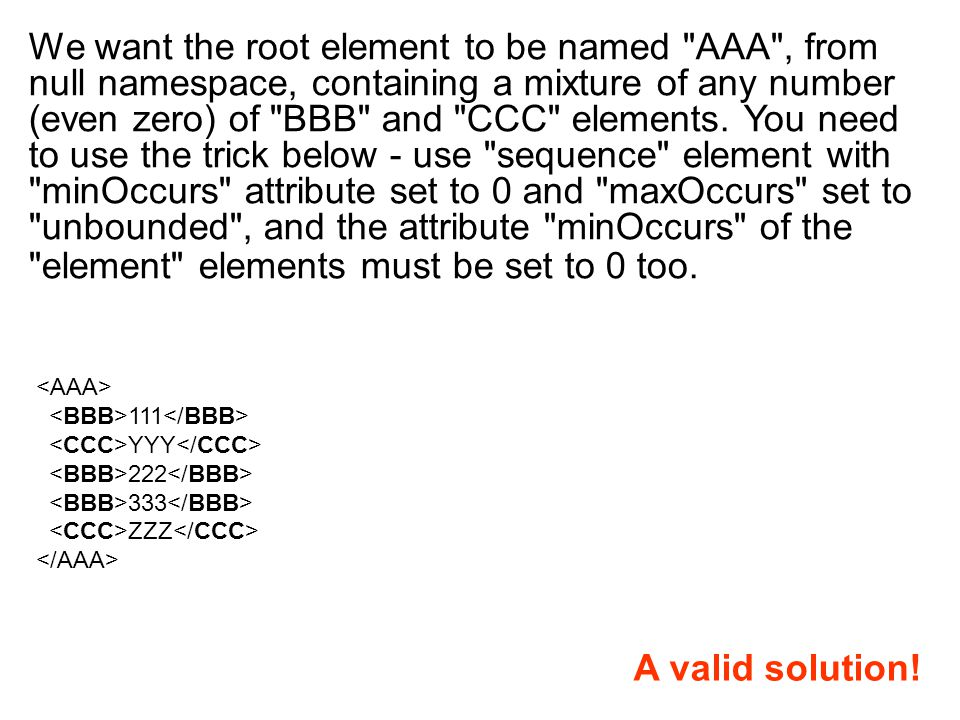 We want the root element to be named AAA , from null namespace, containing a mixture of any number (even zero) of BBB and CCC elements.