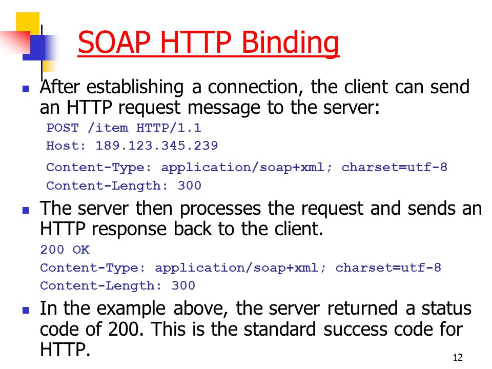 12 SOAP HTTP Binding After establishing a connection, the client can send an HTTP request message to the server: POST /item HTTP/1.1 Host: 189.123.345