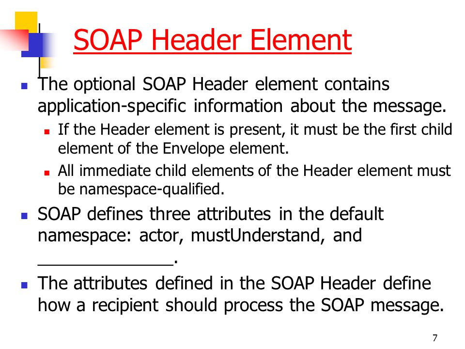 7 SOAP Header Element The optional SOAP Header element contains application-specific information about the message. If the Header element is present,