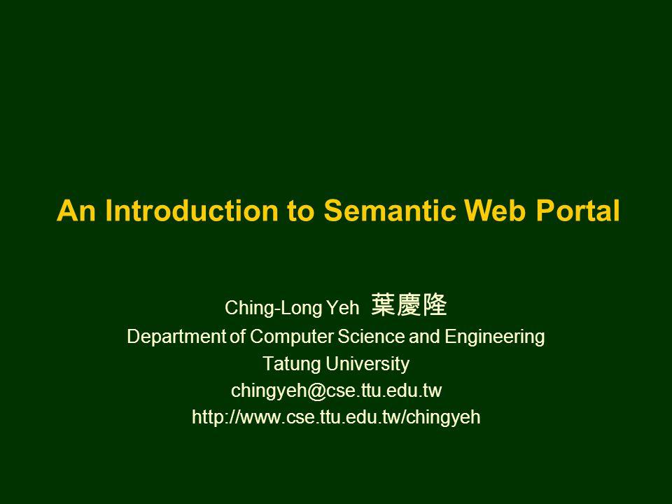 An Introduction to Semantic Web Portal Ching-Long Yeh 葉慶隆 Department of Computer Science and Engineering Tatung University chingyeh@cse.ttu.edu.tw htt