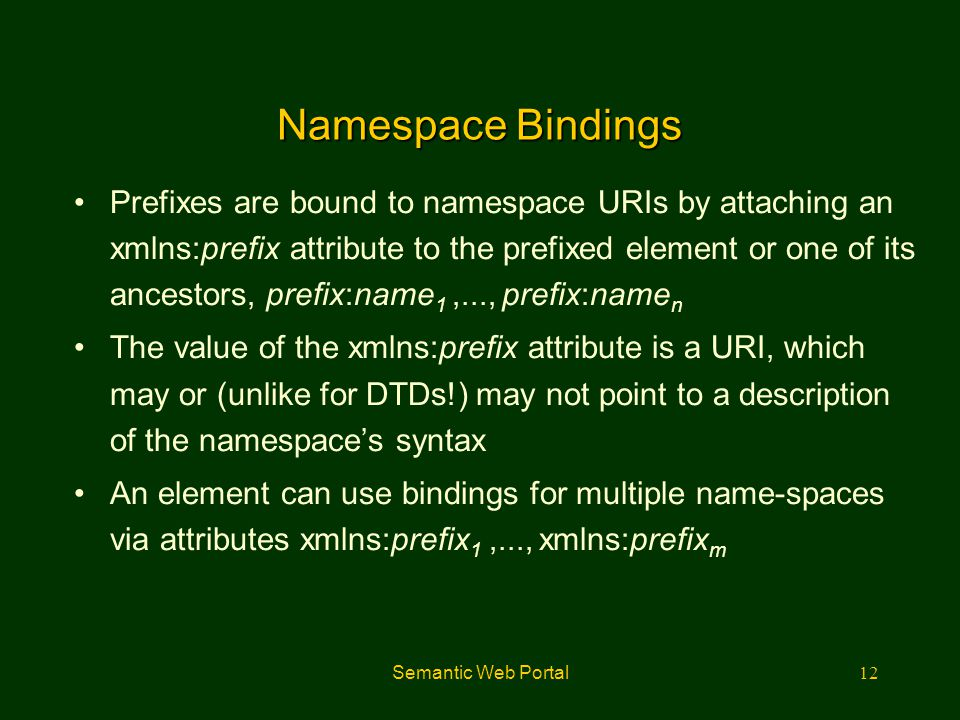 Semantic Web Portal12 Namespace Bindings Prefixes are bound to namespace URIs by attaching an xmlns:prefix attribute to the prefixed element or one of