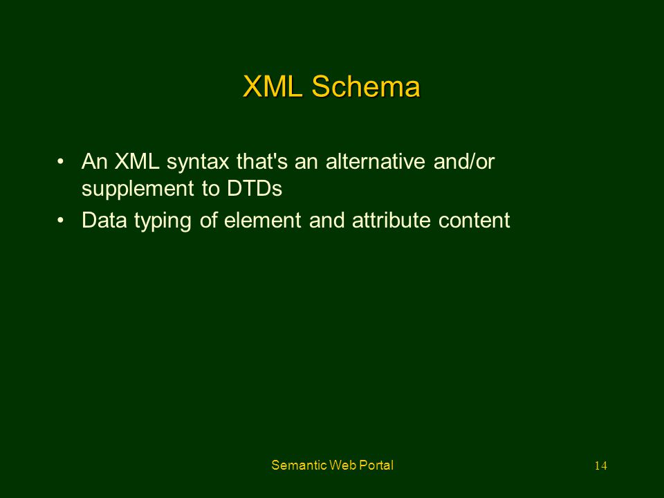 Semantic Web Portal14 XML Schema An XML syntax that's an alternative and/or supplement to DTDs Data typing of element and attribute content