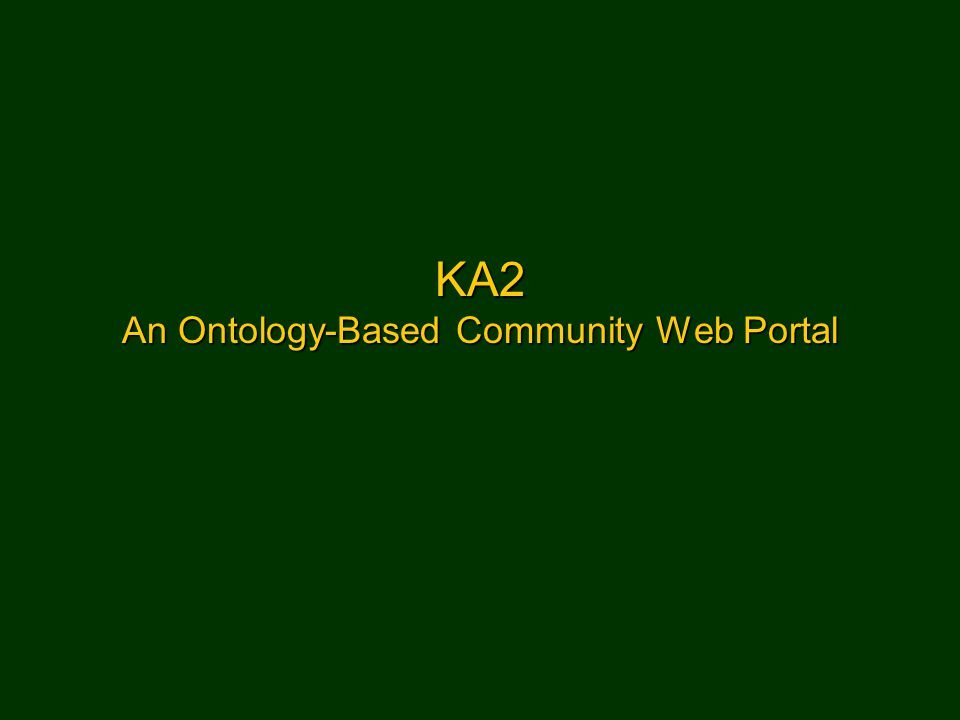 Semantic Web Portal39 KA2 Knowledge Annotation Initiative of the Knowledge Acquisition Community The basic scenario –WWW documents of the KS community were annotated according to the schema of an ontology.