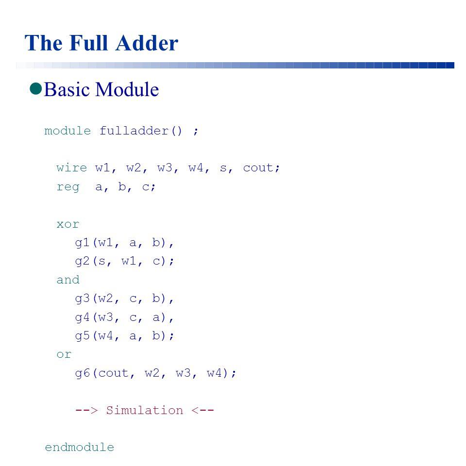 The Full Adder Basic Module module fulladder() ; wire w1, w2, w3, w4, s, cout; reg a, b, c; xor g1(w1, a, b), g2(s, w1, c); and g3(w2, c, b), g4(w3, c