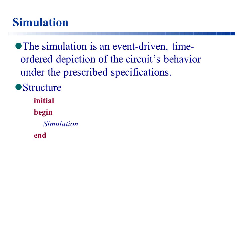 Simulation The simulation is an event-driven, time- ordered depiction of the circuit's behavior under the prescribed specifications.