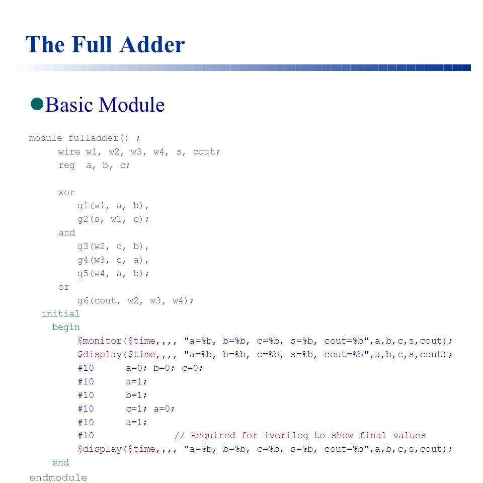 The Full Adder Basic Module module fulladder() ; wire w1, w2, w3, w4, s, cout; reg a, b, c; xor g1(w1, a, b), g2(s, w1, c); and g3(w2, c, b), g4(w3, c, a), g5(w4, a, b); or g6(cout, w2, w3, w4); initial begin $monitor($time,,,, a=%b, b=%b, c=%b, s=%b, cout=%b ,a,b,c,s,cout); $display($time,,,, a=%b, b=%b, c=%b, s=%b, cout=%b ,a,b,c,s,cout); #10a=0; b=0; c=0; #10 a=1; #10 b=1; #10c=1; a=0; #10a=1; #10// Required for iverilog to show final values $display($time,,,, a=%b, b=%b, c=%b, s=%b, cout=%b ,a,b,c,s,cout); end endmodule