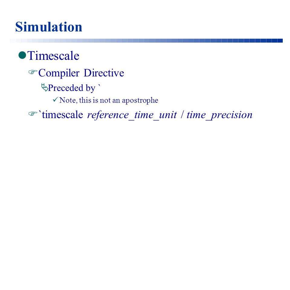 Simulation Timescale  Compiler Directive  Preceded by ` Note, this is not an apostrophe  `timescale reference_time_unit / time_precision