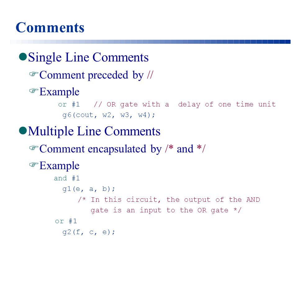Comments Single Line Comments  Comment preceded by //  Example or #1 // OR gate with a delay of one time unit g6(cout, w2, w3, w4); Multiple Line Comments  Comment encapsulated by /* and */  Example and #1 g1(e, a, b); /* In this circuit, the output of the AND gate is an input to the OR gate */ or #1 g2(f, c, e);