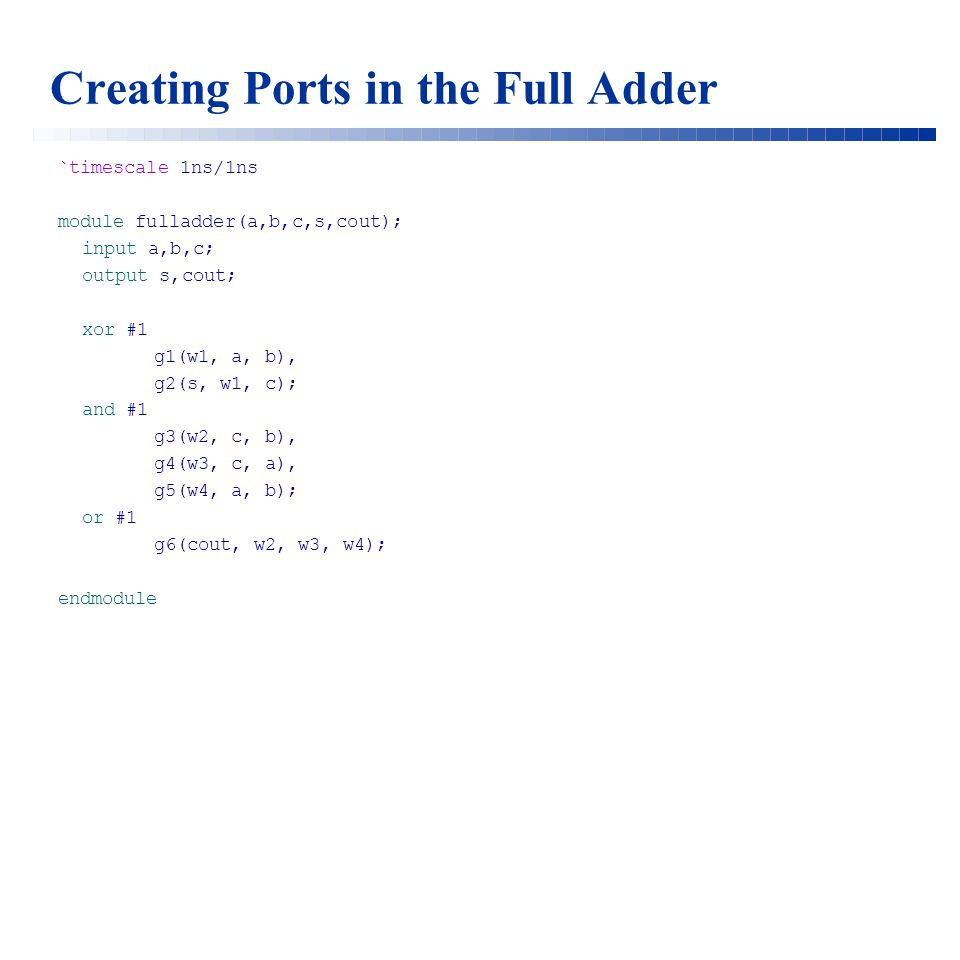Creating Ports in the Full Adder `timescale 1ns/1ns module fulladder(a,b,c,s,cout); input a,b,c; output s,cout; xor #1 g1(w1, a, b), g2(s, w1, c); and