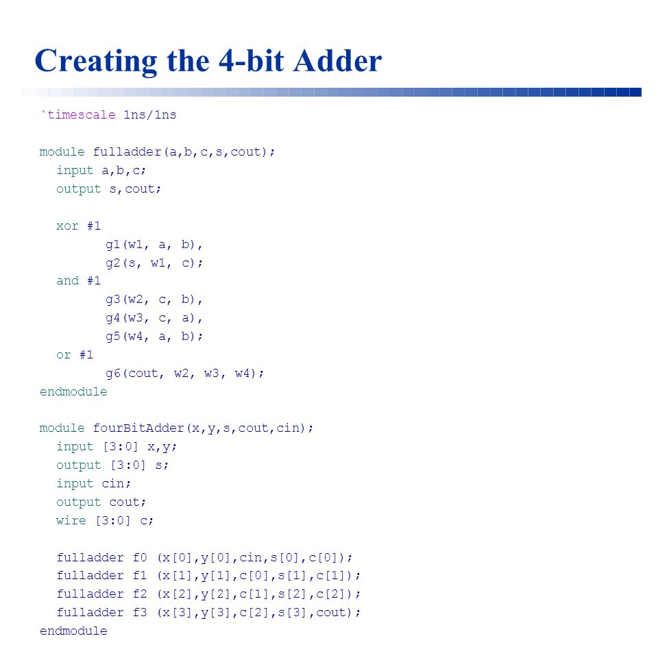 Creating the 4-bit Adder `timescale 1ns/1ns module fulladder(a,b,c,s,cout); input a,b,c; output s,cout; xor #1 g1(w1, a, b), g2(s, w1, c); and #1 g3(w