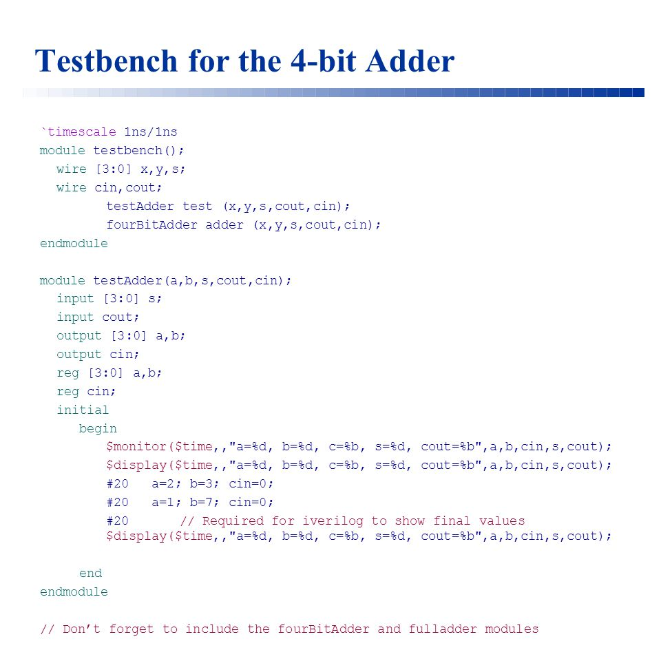 Testbench for the 4-bit Adder `timescale 1ns/1ns module testbench(); wire [3:0] x,y,s; wire cin,cout; testAdder test (x,y,s,cout,cin); fourBitAdder adder (x,y,s,cout,cin); endmodule module testAdder(a,b,s,cout,cin); input [3:0] s; input cout; output [3:0] a,b; output cin; reg [3:0] a,b; reg cin; initial begin $monitor($time,, a=%d, b=%d, c=%b, s=%d, cout=%b ,a,b,cin,s,cout); $display($time,, a=%d, b=%d, c=%b, s=%d, cout=%b ,a,b,cin,s,cout); #20 a=2; b=3; cin=0; #20 a=1; b=7; cin=0; #20 // Required for iverilog to show final values $display($time,, a=%d, b=%d, c=%b, s=%d, cout=%b ,a,b,cin,s,cout); end endmodule // Don't forget to include the fourBitAdder and fulladder modules
