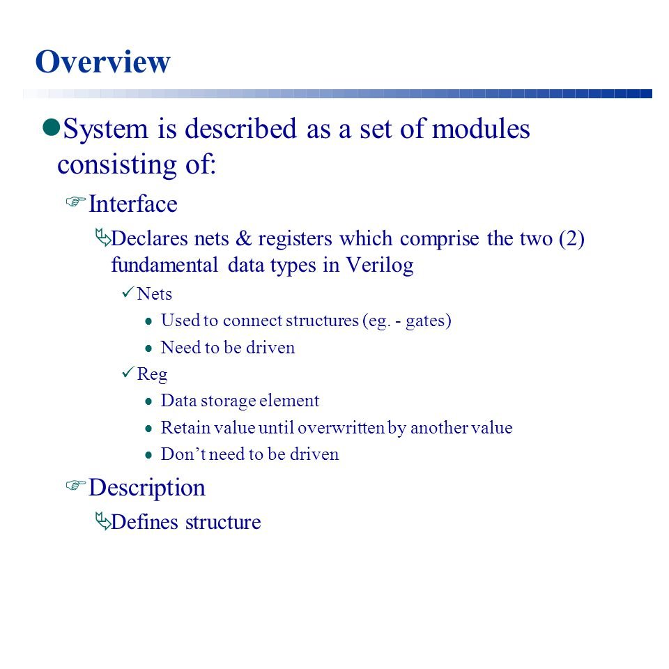Overview System is described as a set of modules consisting of:  Interface  Declares nets & registers which comprise the two (2) fundamental data types in Verilog Nets  Used to connect structures (eg.