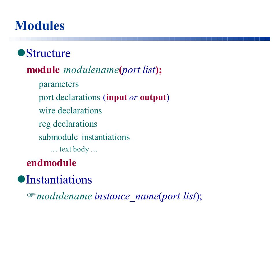 Modules Structure module modulename(port list); parameters port declarations (input or output) wire declarations reg declarations submodule instantiations … text body … endmodule Instantiations  modulename instance_name(port list);