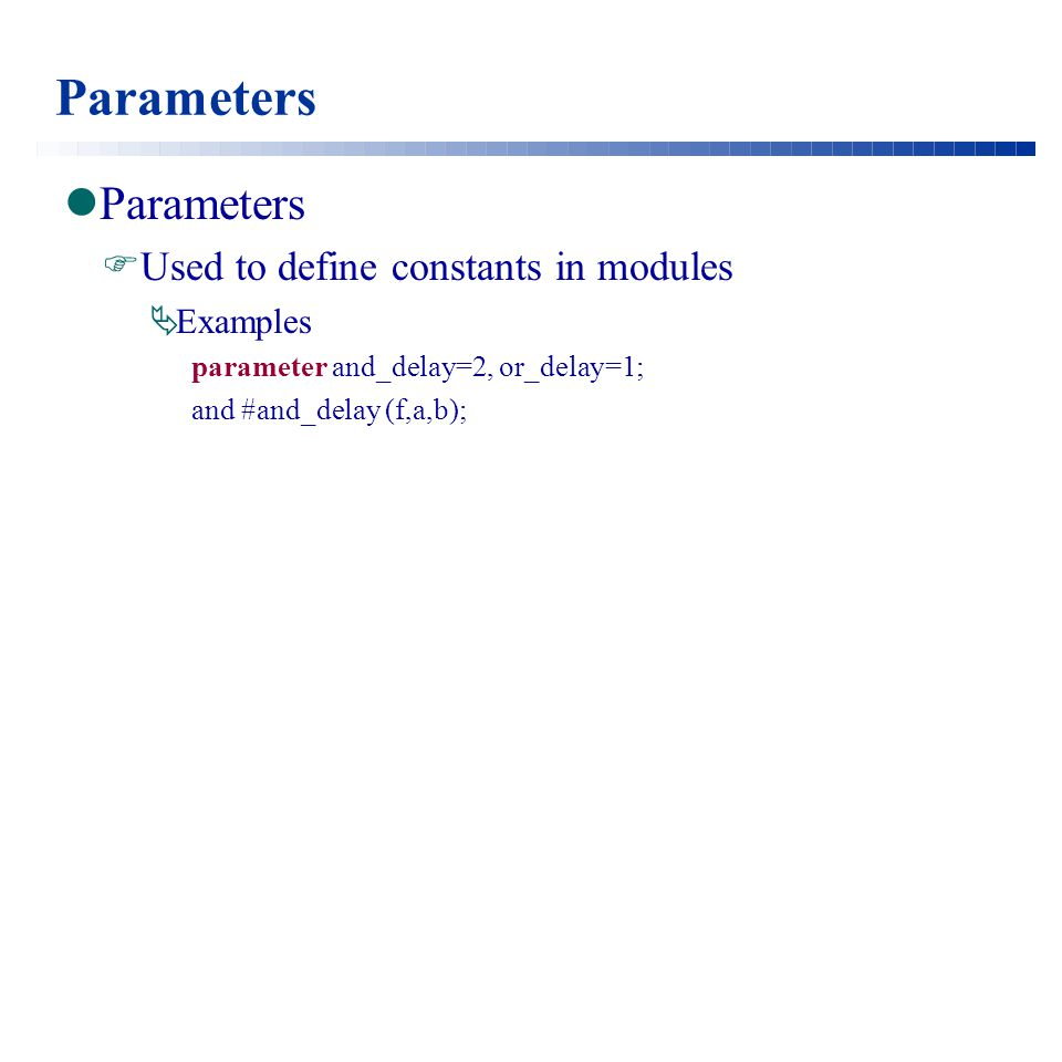 Parameters  Used to define constants in modules  Examples parameter and_delay=2, or_delay=1; and #and_delay (f,a,b);