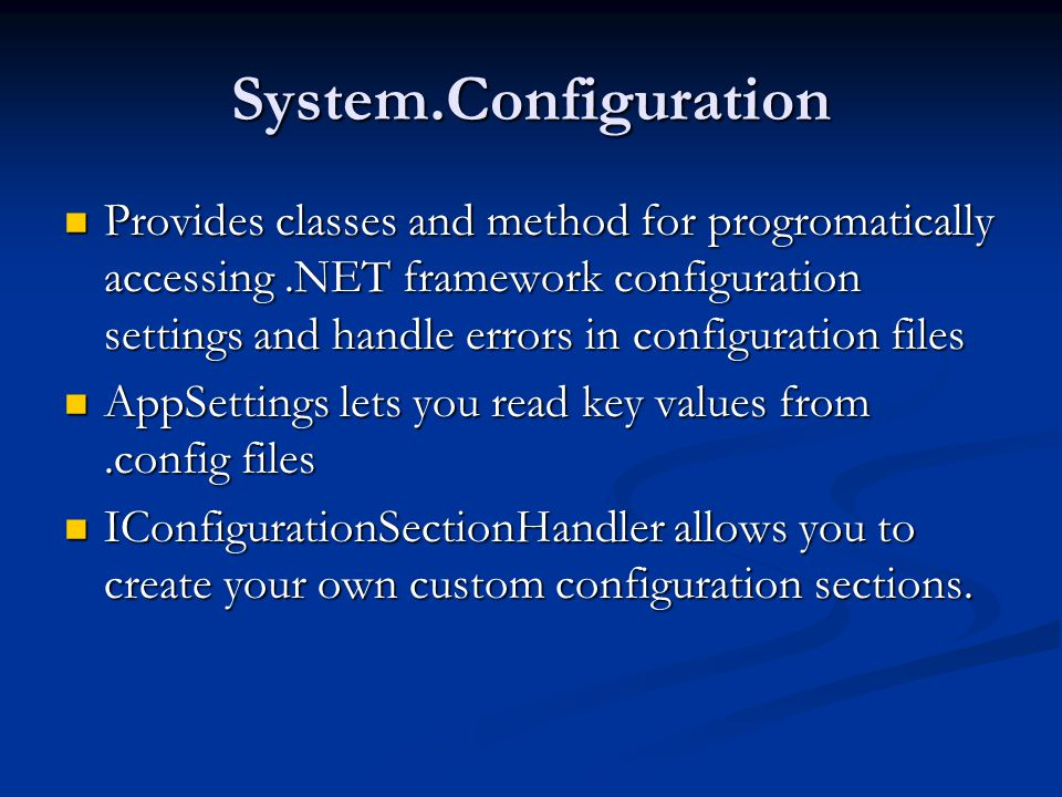 System.Configuration Provides classes and method for progromatically accessing.NET framework configuration settings and handle errors in configuration files Provides classes and method for progromatically accessing.NET framework configuration settings and handle errors in configuration files AppSettings lets you read key values from.config files AppSettings lets you read key values from.config files IConfigurationSectionHandler allows you to create your own custom configuration sections.