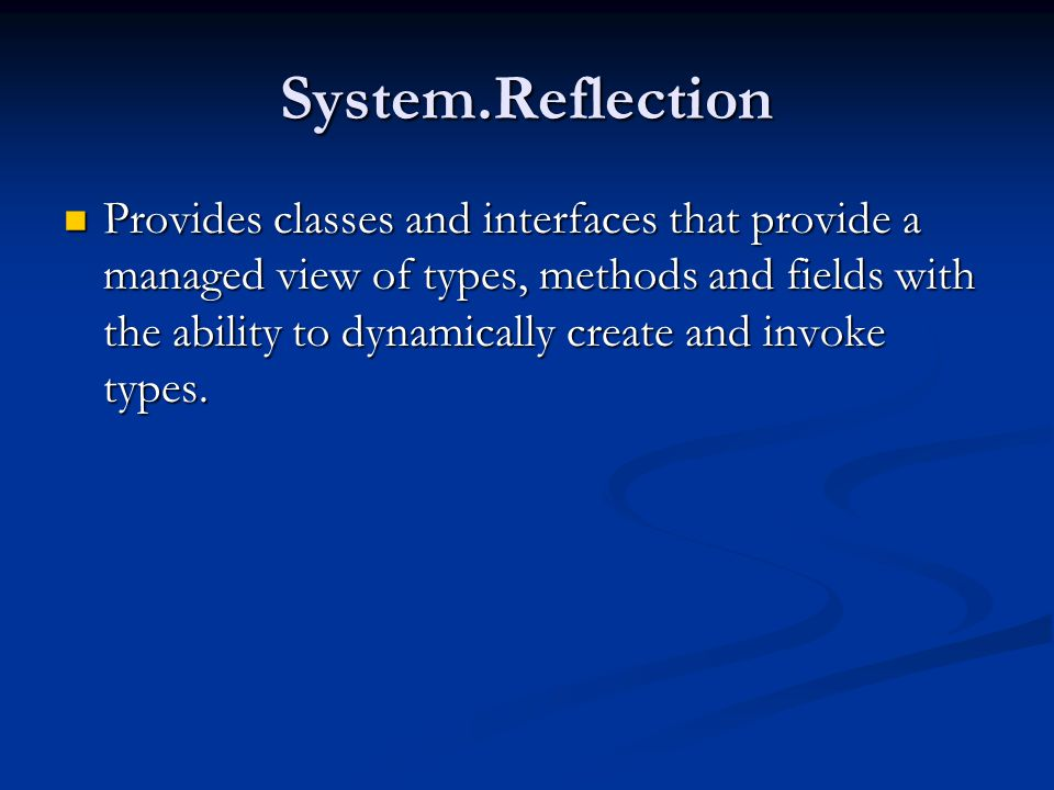 System.Reflection Provides classes and interfaces that provide a managed view of types, methods and fields with the ability to dynamically create and invoke types.