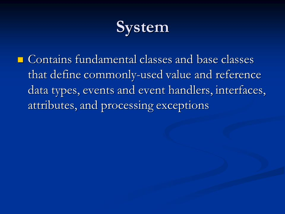 System Contains fundamental classes and base classes that define commonly-used value and reference data types, events and event handlers, interfaces, attributes, and processing exceptions Contains fundamental classes and base classes that define commonly-used value and reference data types, events and event handlers, interfaces, attributes, and processing exceptions