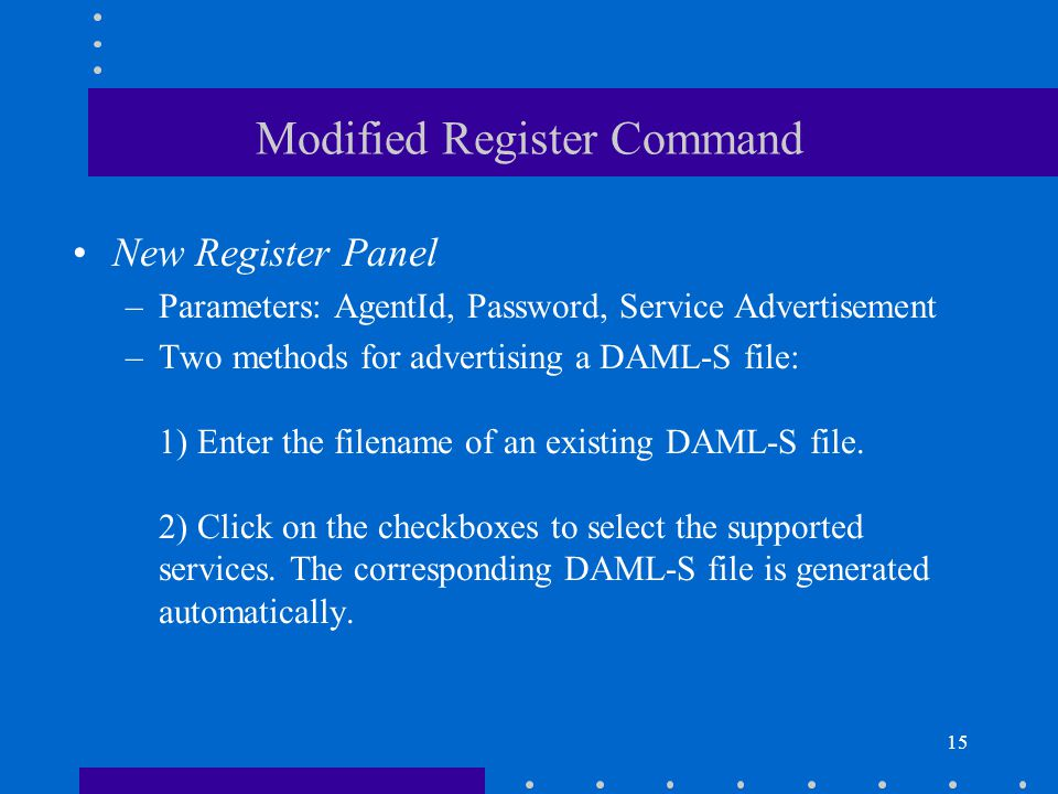 15 Modified Register Command New Register Panel –Parameters: AgentId, Password, Service Advertisement –Two methods for advertising a DAML-S file: 1) E