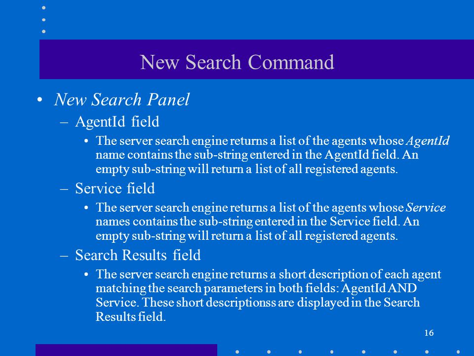 16 New Search Command New Search Panel –AgentId field The server search engine returns a list of the agents whose AgentId name contains the sub-string