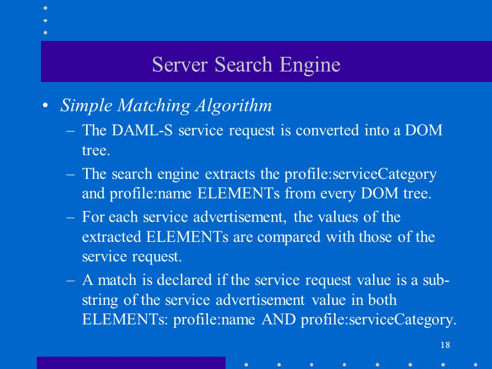 18 Server Search Engine Simple Matching Algorithm –The DAML-S service request is converted into a DOM tree.