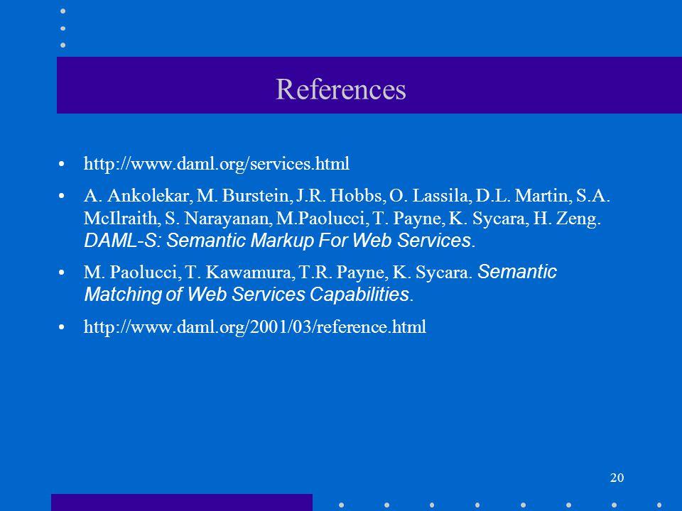 20 References http://www.daml.org/services.html A. Ankolekar, M. Burstein, J.R. Hobbs, O. Lassila, D.L. Martin, S.A. McIlraith, S. Narayanan, M.Paoluc