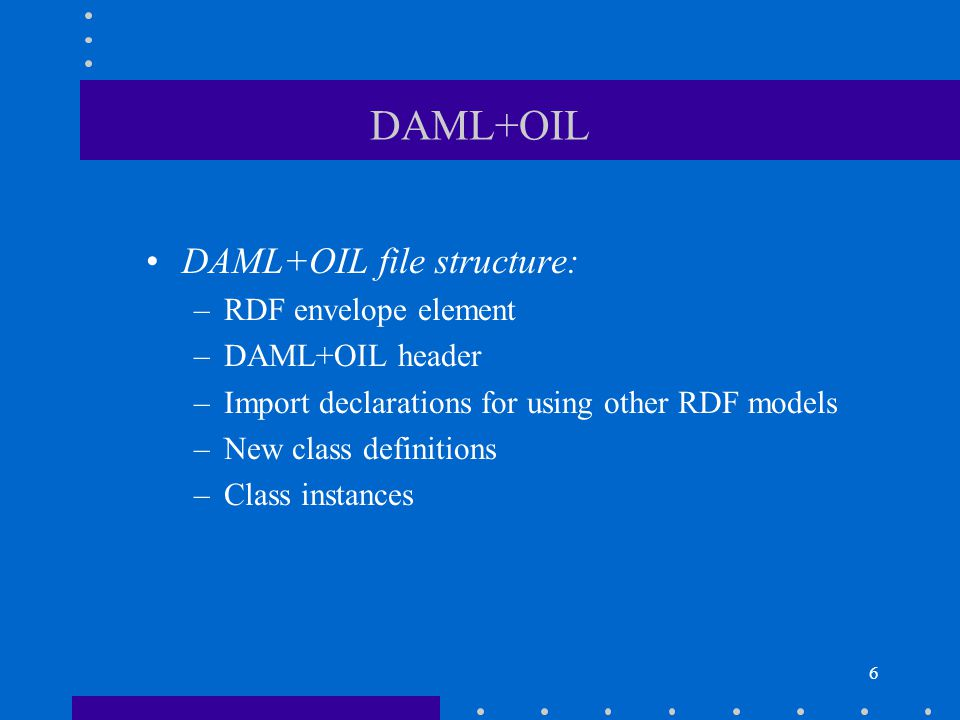 6 DAML+OIL DAML+OIL file structure: –RDF envelope element –DAML+OIL header –Import declarations for using other RDF models –New class definitions –Class instances
