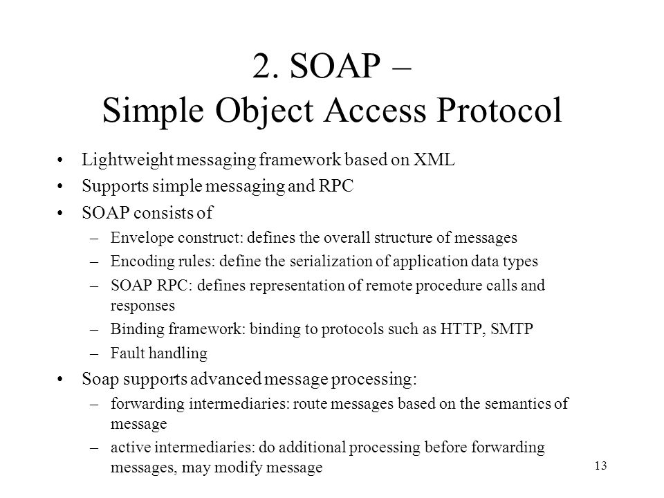 13 Lightweight messaging framework based on XML Supports simple messaging and RPC SOAP consists of –Envelope construct: defines the overall structure of messages –Encoding rules: define the serialization of application data types –SOAP RPC: defines representation of remote procedure calls and responses –Binding framework: binding to protocols such as HTTP, SMTP –Fault handling Soap supports advanced message processing: –forwarding intermediaries: route messages based on the semantics of message –active intermediaries: do additional processing before forwarding messages, may modify message 2.