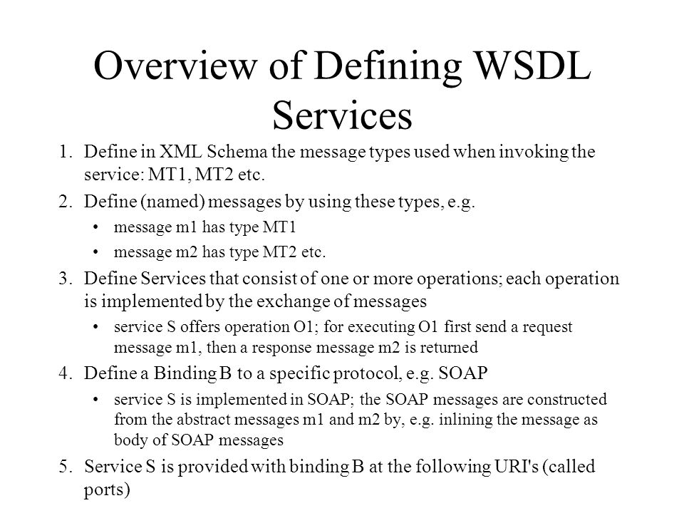 Overview of Defining WSDL Services 1.Define in XML Schema the message types used when invoking the service: MT1, MT2 etc. 2.Define (named) messages by