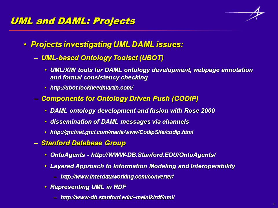 11 UML and DAML: Projects Projects investigating UML DAML issues:Projects investigating UML DAML issues: –UML-based Ontology Toolset (UBOT) UML/XMI tools for DAML ontology development, webpage annotation and formal consistency checkingUML/XMI tools for DAML ontology development, webpage annotation and formal consistency checking http://ubot.lockheedmartin.com/http://ubot.lockheedmartin.com/ –Components for Ontology Driven Push (CODIP) DAML ontology development and fusion with Rose 2000DAML ontology development and fusion with Rose 2000 dissemination of DAML messages via channelsdissemination of DAML messages via channels http://grcinet.grci.com/maria/www/CodipSite/codip.htmlhttp://grcinet.grci.com/maria/www/CodipSite/codip.html –Stanford Database Group OntoAgents - http://WWW-DB.Stanford.EDU/OntoAgents/OntoAgents - http://WWW-DB.Stanford.EDU/OntoAgents/ Layered Approach to Information Modeling and InteroperabilityLayered Approach to Information Modeling and Interoperability –http://www.interdataworking.com/converter/ Representing UML in RDFRepresenting UML in RDF –http://www-db.stanford.edu/~melnik/rdf/uml/