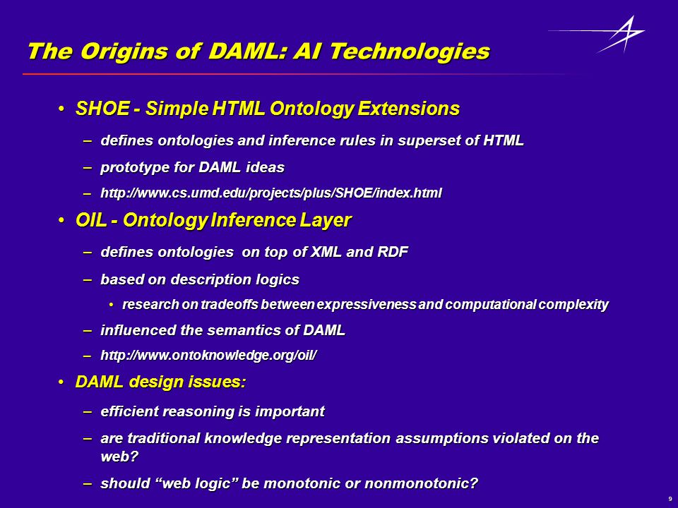 9 The Origins of DAML: AI Technologies SHOE - Simple HTML Ontology ExtensionsSHOE - Simple HTML Ontology Extensions –defines ontologies and inference rules in superset of HTML –prototype for DAML ideas –http://www.cs.umd.edu/projects/plus/SHOE/index.html OIL - Ontology Inference LayerOIL - Ontology Inference Layer –defines ontologies on top of XML and RDF –based on description logics research on tradeoffs between expressiveness and computational complexityresearch on tradeoffs between expressiveness and computational complexity –influenced the semantics of DAML –http://www.ontoknowledge.org/oil/ DAML design issues:DAML design issues: –efficient reasoning is important –are traditional knowledge representation assumptions violated on the web.