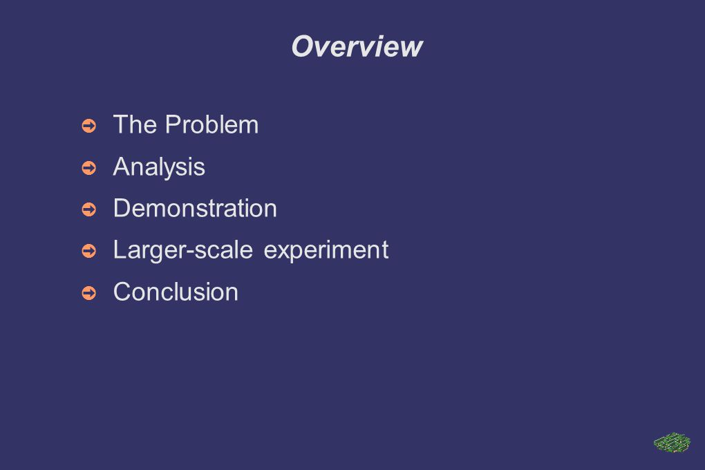 Overview ➲ The Problem ➲ Analysis ➲ Demonstration ➲ Larger-scale experiment ➲ Conclusion
