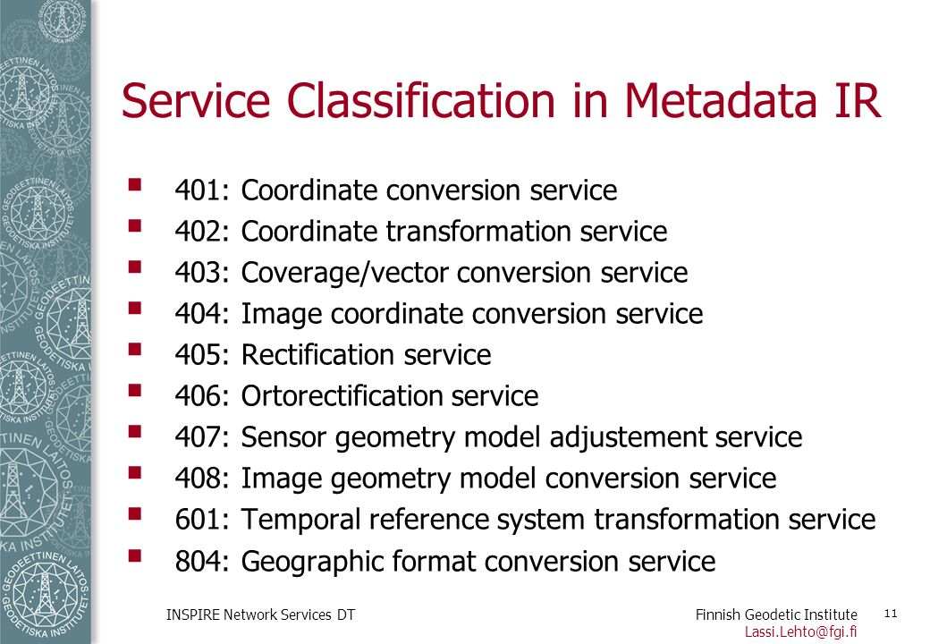 Finnish Geodetic Institute Lassi.Lehto@fgi.fi INSPIRE Network Services DT 11 Service Classification in Metadata IR  401: Coordinate conversion servic