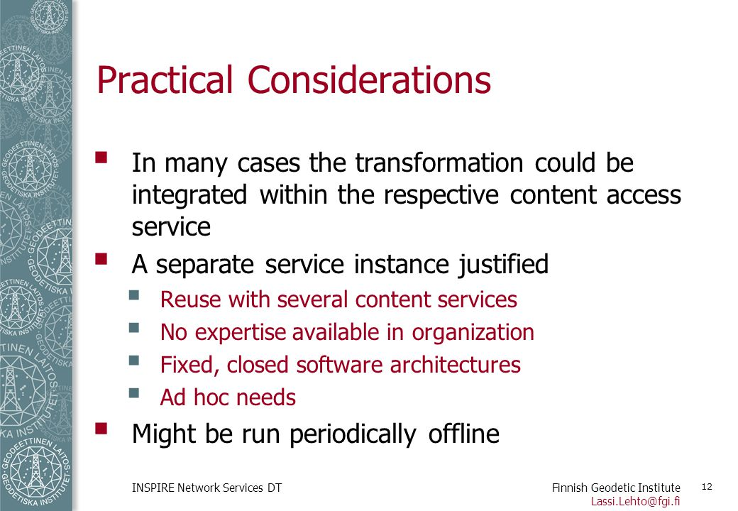 Finnish Geodetic Institute Lassi.Lehto@fgi.fi INSPIRE Network Services DT 12 Practical Considerations  In many cases the transformation could be inte