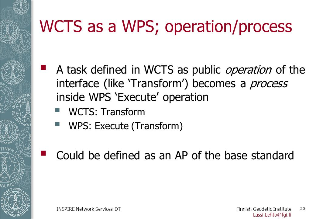 Finnish Geodetic Institute Lassi.Lehto@fgi.fi INSPIRE Network Services DT 20 WCTS as a WPS; operation/process  A task defined in WCTS as public opera