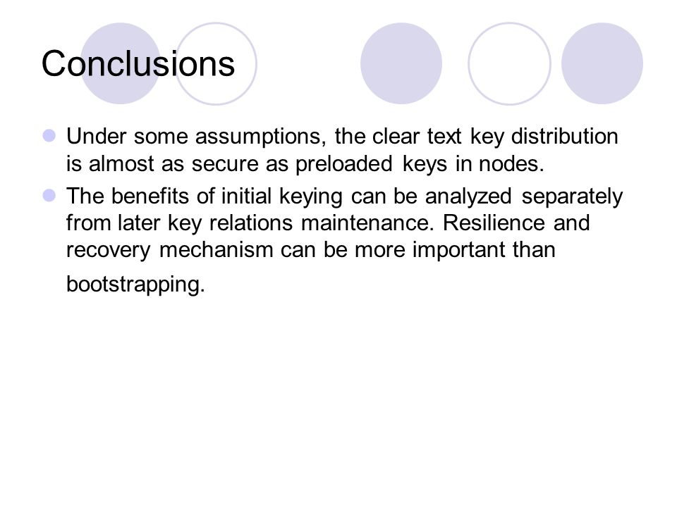 Conclusions Under some assumptions, the clear text key distribution is almost as secure as preloaded keys in nodes. The benefits of initial keying can