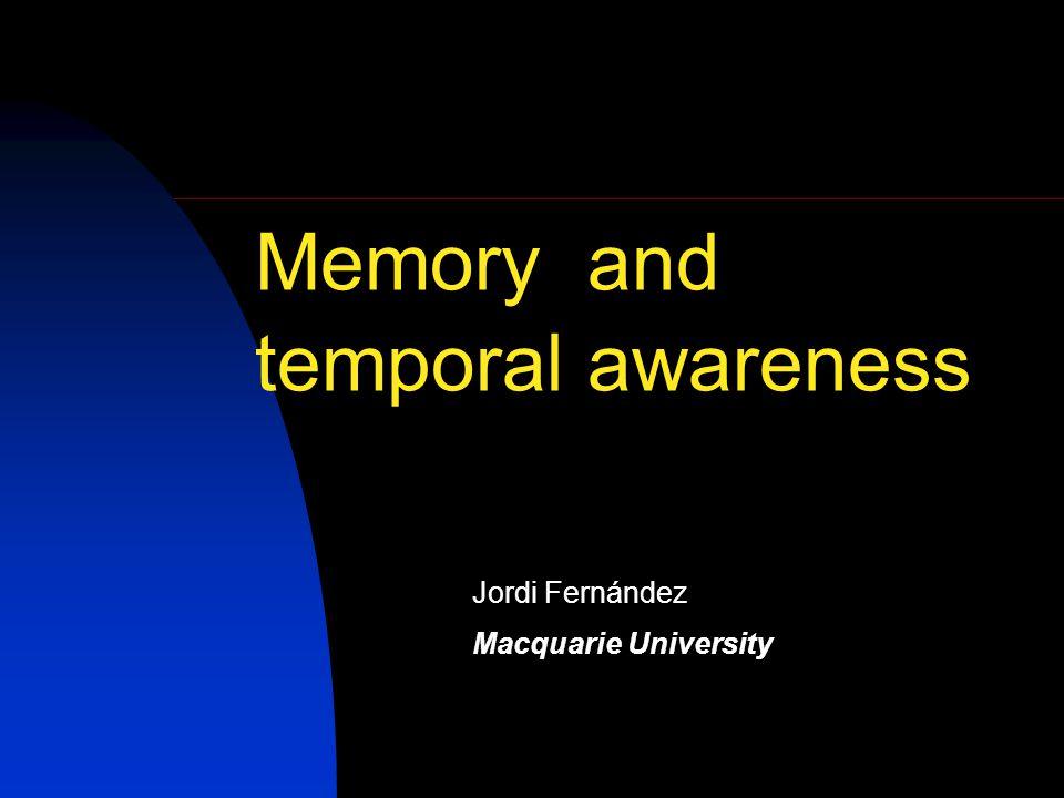 Memory and temporal awareness Jordi Fernández Macquarie University