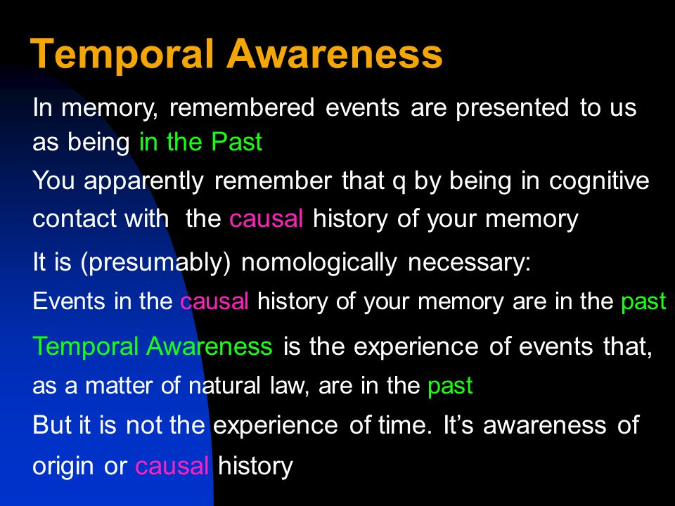Temporal Awareness You apparently remember that q by being in cognitive contact with the causal history of your memory In memory, remembered events are presented to us as being in the Past It is (presumably) nomologically necessary: Events in the causal history of your memory are in the past Temporal Awareness is the experience of events that, as a matter of natural law, are in the past But it is not the experience of time.