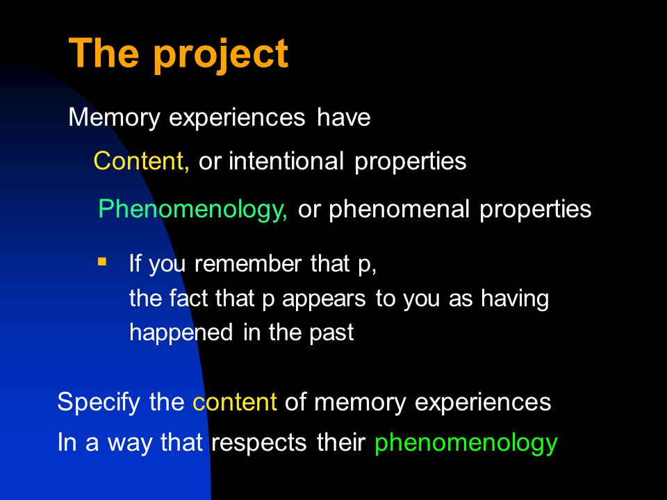 The project Memory experiences have Content, or intentional properties  If you remember that p, the fact that p appears to you as having happened in the past In a way that respects their phenomenology Phenomenology, or phenomenal properties Specify the content of memory experiences