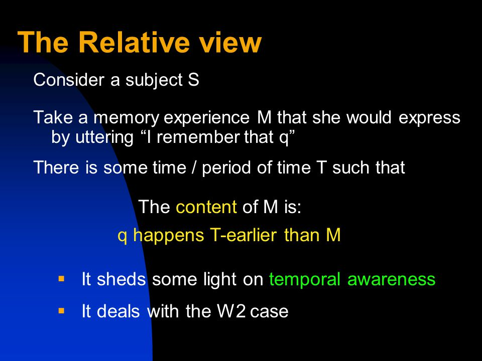 The Relative view Consider a subject S Take a memory experience M that she would express by uttering I remember that q There is some time / period of time T such that q happens T-earlier than M The content of M is:  It sheds some light on temporal awareness  It deals with the W2 case