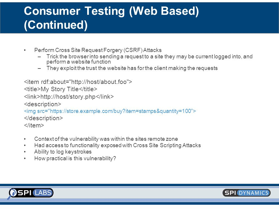 Consumer Testing (Web Based) (Continued) Perform Cross Site Request Forgery (CSRF) Attacks –Trick the browser into sending a request to a site they may be current logged into, and perform a website function –They exploit the trust the website has for the client making the requests My Story Title http://host/story.php Context of the vulnerability was within the sites remote zone Had access to functionality exposed with Cross Site Scripting Attacks Ability to log keystrokes How practical is this vulnerability?
