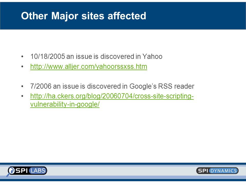 Other Major sites affected 10/18/2005 an issue is discovered in Yahoo http://www.alljer.com/yahoorssxss.htm 7/2006 an issue is discovered in Google's RSS reader http://ha.ckers.org/blog/20060704/cross-site-scripting- vulnerability-in-google/http://ha.ckers.org/blog/20060704/cross-site-scripting- vulnerability-in-google/