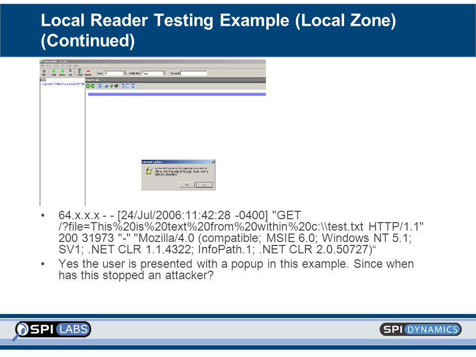 Local Reader Testing Example (Local Zone) (Continued) 64.x.x.x - - [24/Jul/2006:11:42:28 -0400] GET /?file=This%20is%20text%20from%20within%20c:\\test.txt HTTP/1.1 200 31973 - Mozilla/4.0 (compatible; MSIE 6.0; Windows NT 5.1; SV1;.NET CLR 1.1.4322; InfoPath.1;.NET CLR 2.0.50727) Yes the user is presented with a popup in this example.