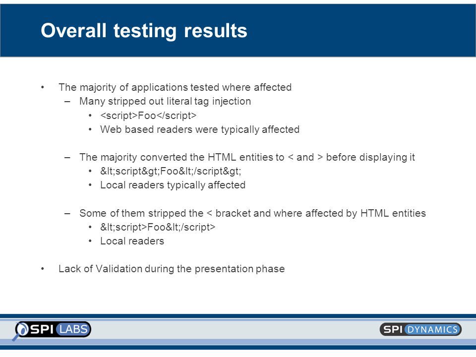 Overall testing results The majority of applications tested where affected –Many stripped out literal tag injection Foo Web based readers were typically affected –The majority converted the HTML entities to before displaying it <script>Foo</script> Local readers typically affected –Some of them stripped the < bracket and where affected by HTML entities <script>Foo</script> Local readers Lack of Validation during the presentation phase