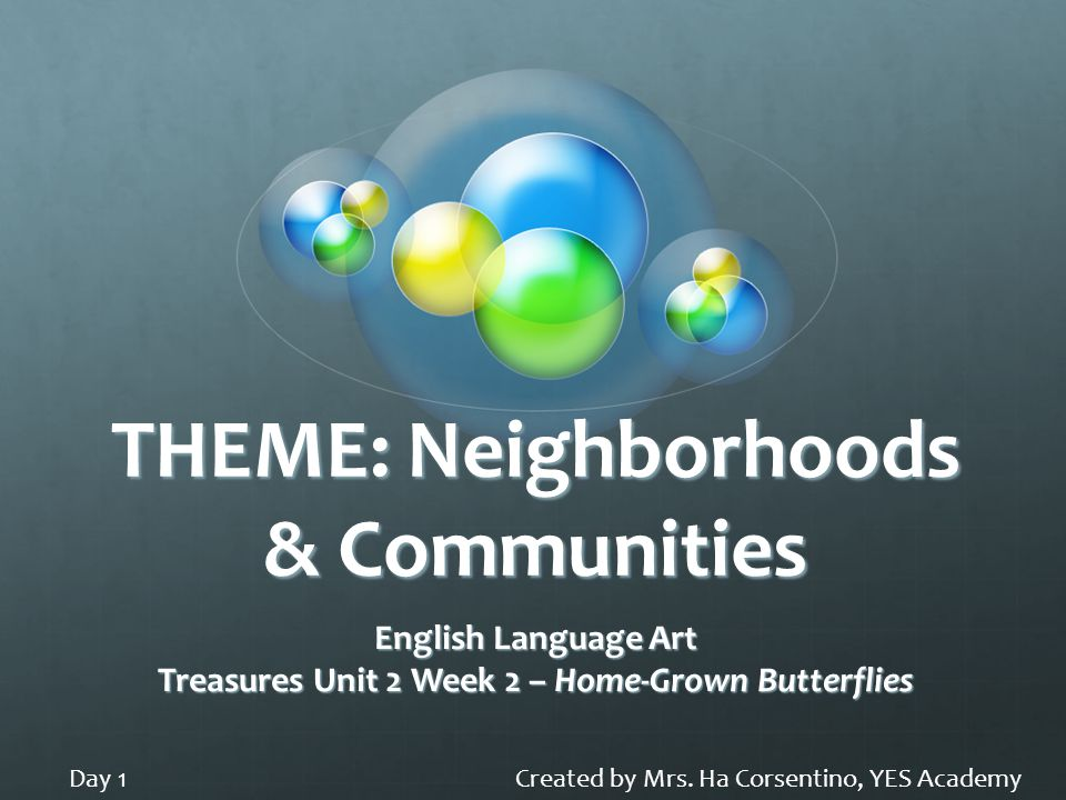THEME: Neighborhoods & Communities English Language Art Treasures Unit 2 Week 2 – Home-Grown Butterflies Created by Mrs. Ha Corsentino, YES AcademyDay