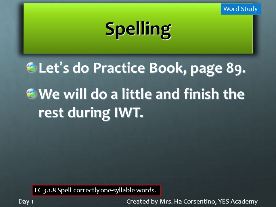 Spelling Let's do Practice Book, page 89. We will do a little and finish the rest during IWT.