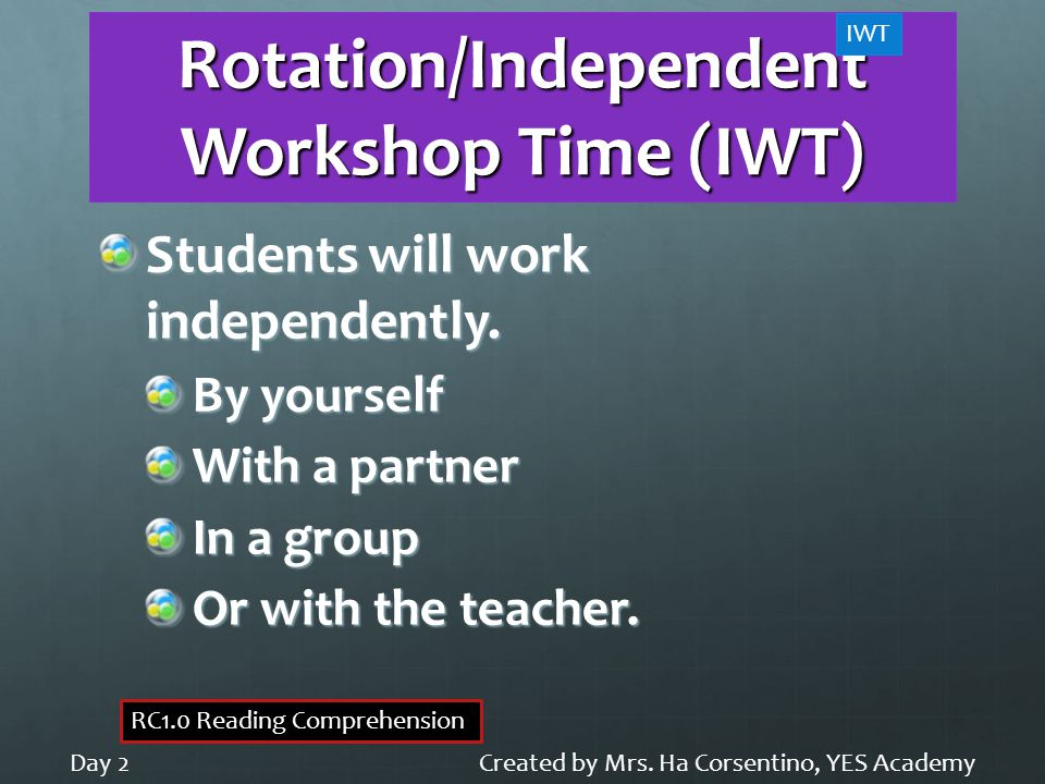 Rotation/Independent Workshop Time (IWT) Students will work independently. By yourself With a partner In a group Or with the teacher. Created by Mrs.