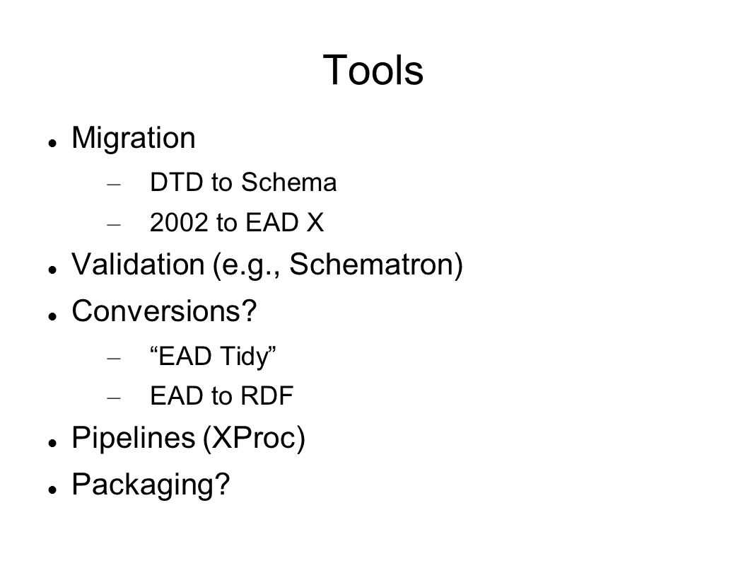 Tools Migration – DTD to Schema – 2002 to EAD X Validation (e.g., Schematron) Conversions.